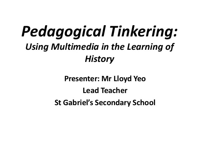 Pedagogical Tinkering: Using Multimedia in the Learning of History Presenter: Mr Lloyd Yeo Lead Teacher St Gabriel's Secon...