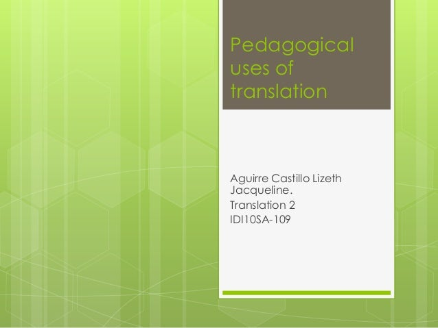 Pedagogical uses of translation  Aguirre Castillo Lizeth Jacqueline. Translation 2 IDI10SA-109