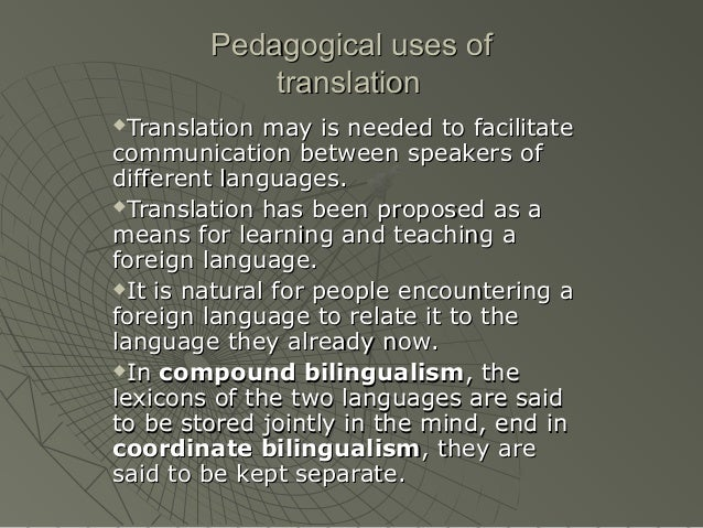 Pedagogical uses of translation Translation may is needed to facilitate communication between speakers of different langua...