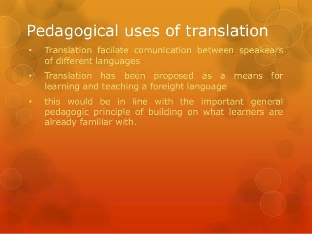 Pedagogical uses of translation •  Translation facilate comunication between speakears of different languages  •  Translat...