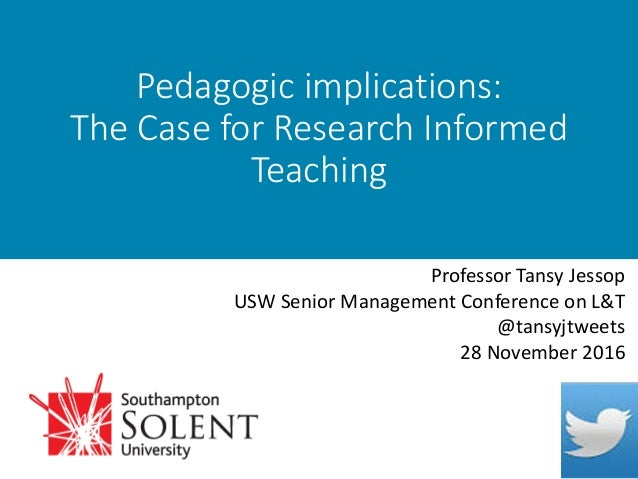 Pedagogic implications: The Case for Research Informed Teaching Professor Tansy Jessop USW Senior Management Conference on...