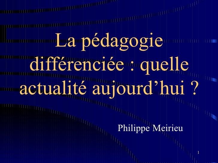 La pédagogie différenciée : quelleactualité aujourd'hui ?            Philippe Meirieu                               1