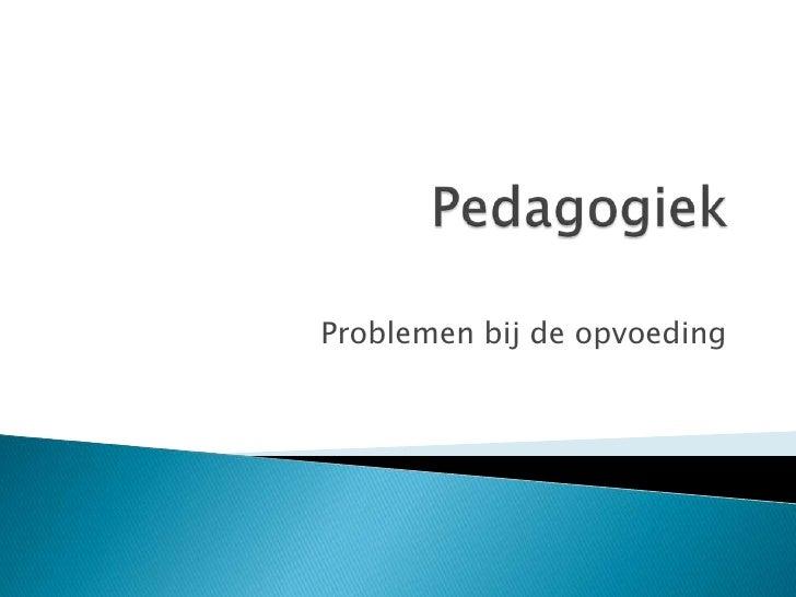 Pedagogiek<br />Problemenbij de opvoeding<br />
