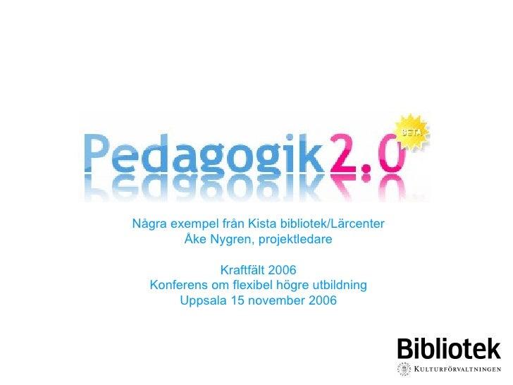 Några exempel från Kista bibliotek/Lärcenter Åke Nygren, projektledare Kraftfält 2006 Konferens om flexibel högre utbildni...