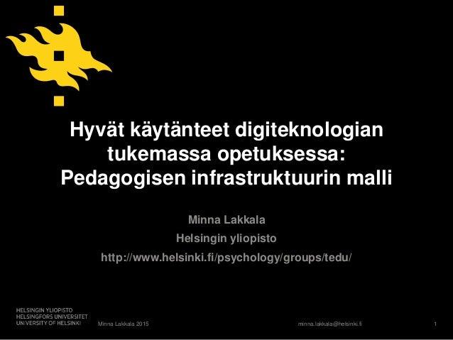 minna.lakkala@helsinki.fi Hyvät käytänteet digiteknologian tukemassa opetuksessa: Pedagogisen infrastruktuurin malli Minna...
