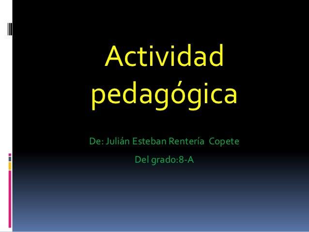 ActividadpedagógicaDe: Julián Esteban Rentería Copete          Del grado:8-A