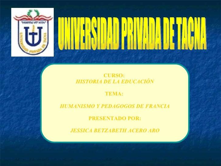 UNIVERSIDAD PRIVADA DE TACNA CURSO:  HISTORIA DE LA EDUCACIÓN TEMA:  HUMANISMO Y PEDAGOGOS DE FRANCIA PRESENTADO POR: JESS...