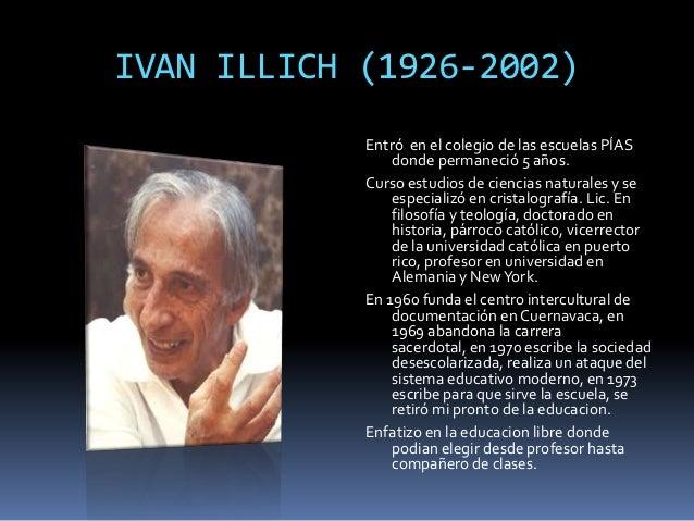 ivan illych Para iván illich (1926-2002) y la corriente de la desescolarización la escuela es una empresa inviable desde todos los puntos de vista se ha hecho popular entre.