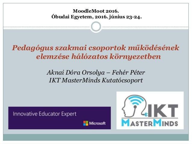 Pedagógus szakmai csoportok működésének elemzése hálózatos környezetben MoodleMoot 2016. Óbudai Egyetem, 2016. június 23-2...