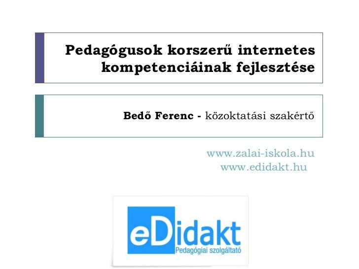 Pedagógusok korszerű internetes kompetenciáinak fejlesztése Bedő Ferenc -  közoktatási szakértő www.zalai-iskola.hu www.ed...