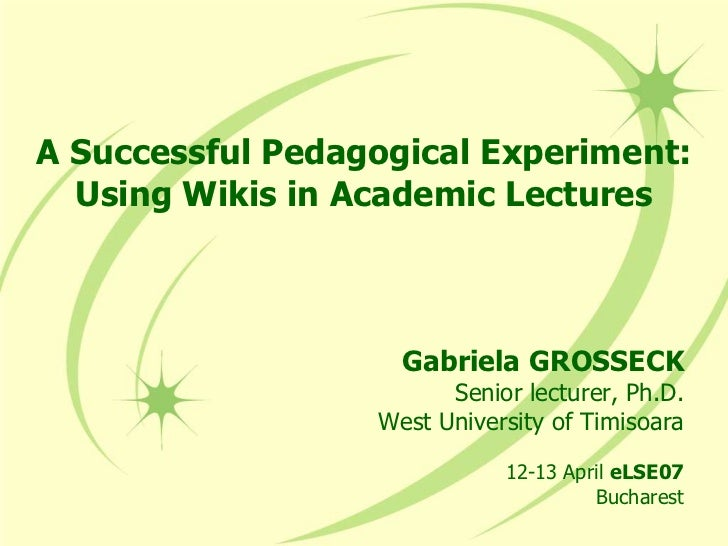 A Successful Pedagogical Experiment:Using Wikis in Academic Lectures<br />Gabriela GROSSECK<br />Senior lecturer, Ph.D.<br...