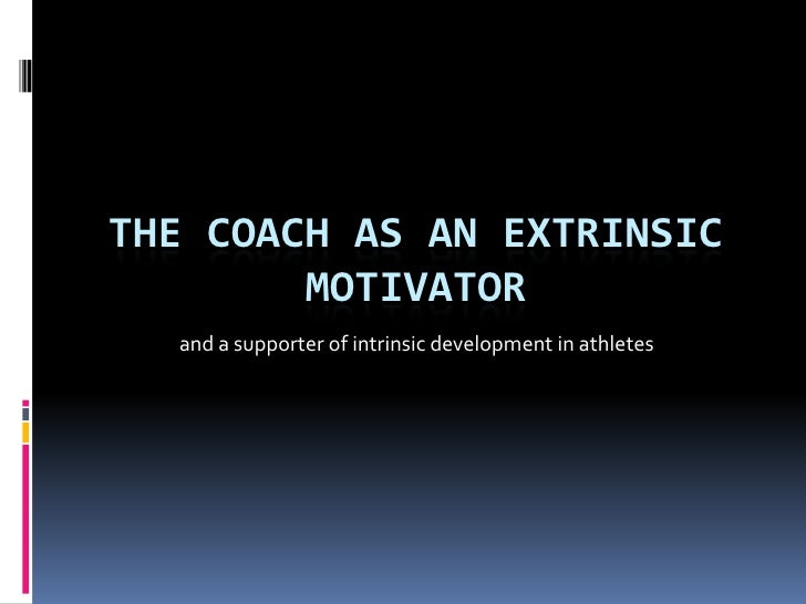 THE COACH AS AN EXTRINSIC        MOTIVATOR  and a supporter of intrinsic development in athletes