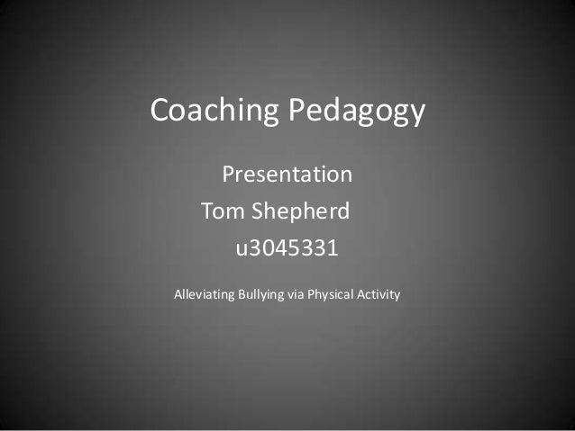 Coaching Pedagogy        Presentation      Tom Shepherd         u3045331 Alleviating Bullying via Physical Activity