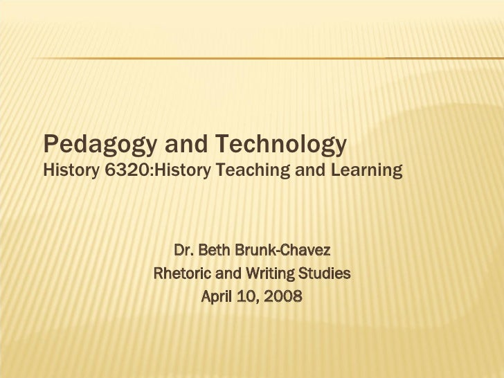 Pedagogy and Technology History 6320:History Teaching and Learning Dr. Beth Brunk-Chavez Rhetoric and Writing Studies Apri...
