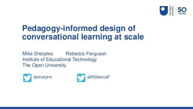 Mike Sharples Rebecca Ferguson Institute of Educational Technology The Open University Pedagogy-informed design of convers...