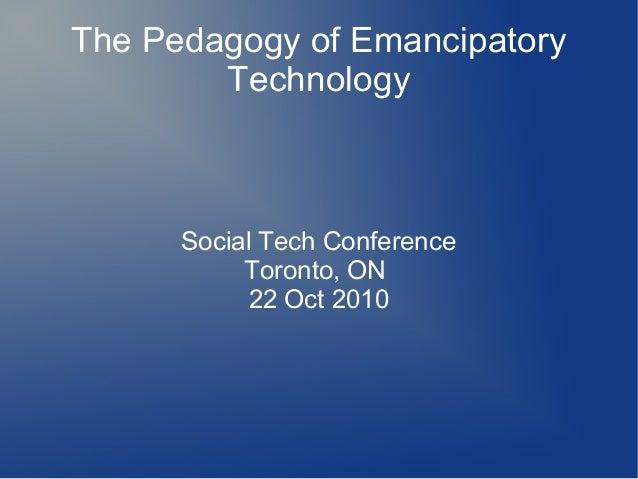 The Pedagogy of Emancipatory Technology Social Tech Conference Toronto, ON 22 Oct 2010