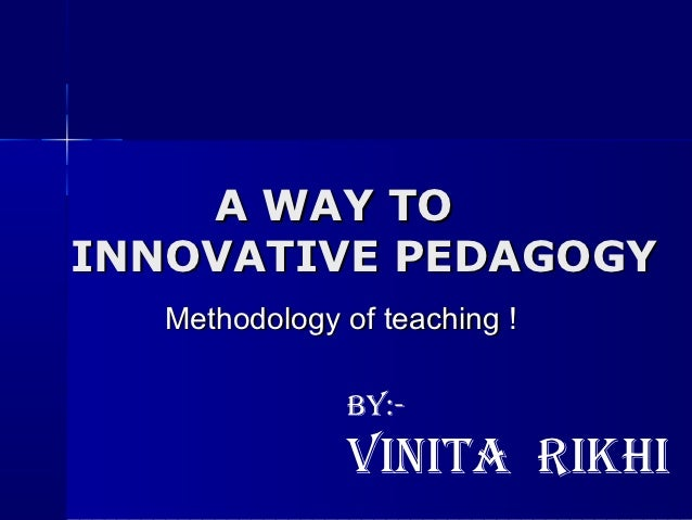 A WAY TOINNOVATIVE PEDAGOGY   Methodology of teaching !               By:-               Vinita rikhi