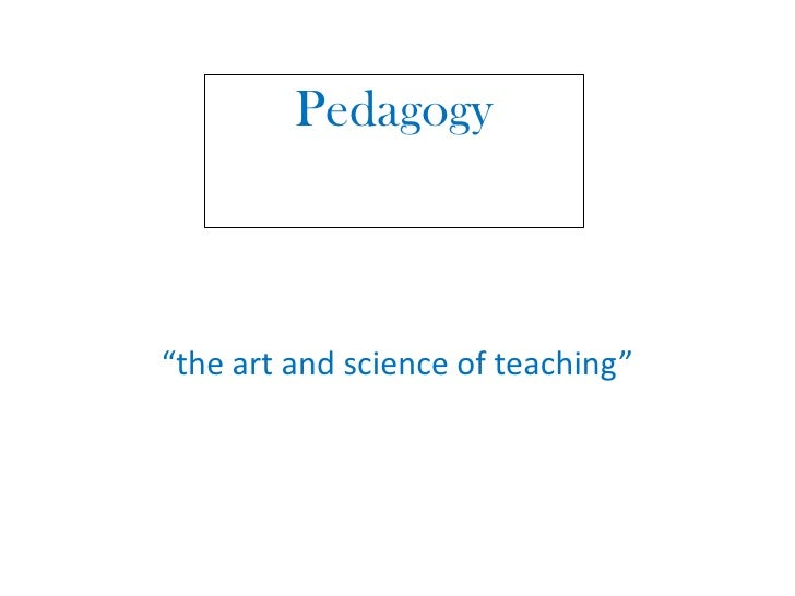 """Pedagogy <br />""""the art and science of teaching""""<br />"""