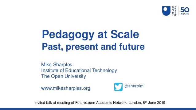 Mike Sharples Institute of Educational Technology The Open University www.mikesharples.org Pedagogy at Scale Past, present...
