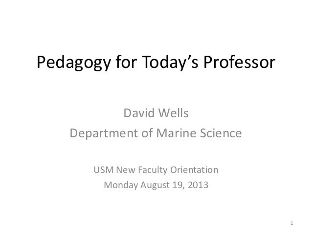 Pedagogy for Today's Professor David Wells Department of Marine Science USM New Faculty Orientation Monday August 19, 2013...