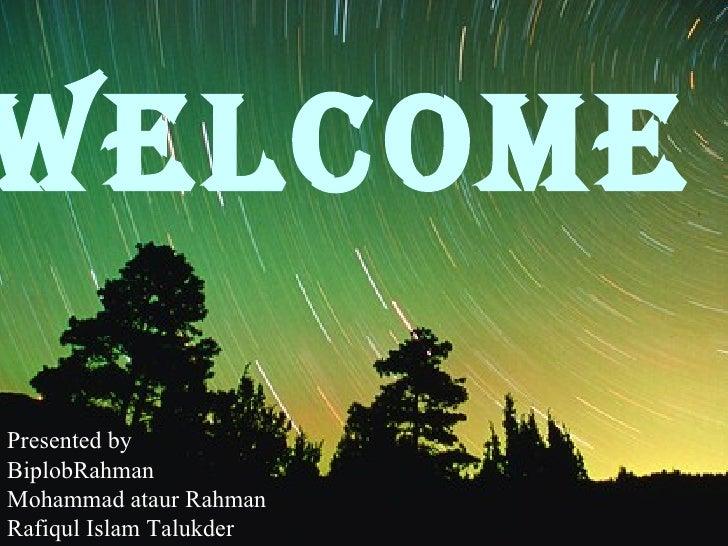 WELCOME   Presented by BiplobRahman Mohammad ataur Rahman Rafiqul Islam Talukder