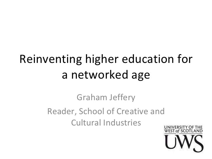 Reinventing higher education for a networked age Graham Jeffery Reader, School of Creative and Cultural Industries