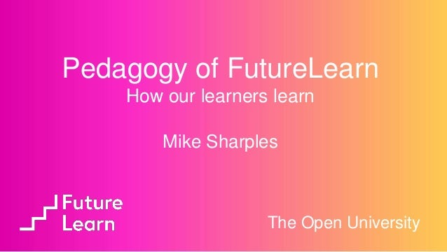 Mike Sharples The Open University Pedagogy of FutureLearn How our learners learn