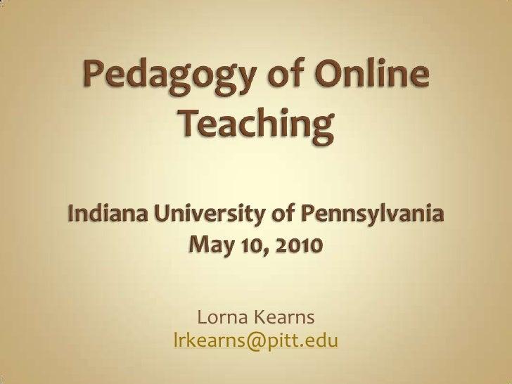 Pedagogy of Online TeachingIndiana University of PennsylvaniaMay 10, 2010<br />Lorna Kearns<br />lrkearns@pitt.edu<br />