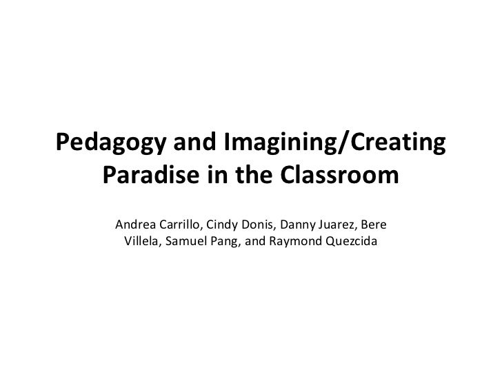 Pedagogy and Imagining/Creating Paradise in the Classroom<br />Andrea Carrillo, Cindy Donis, Danny Juarez, BereVillela, Sa...