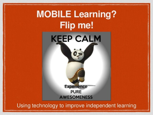 MOBILE Learning? Flip me! Using technology to improve independent learning