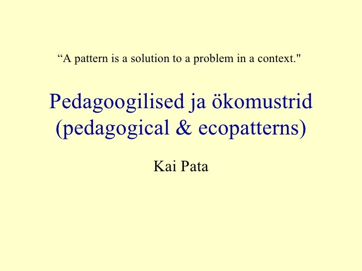 "Pedagoogilised ja ökomustrid (pedagogical & ecopatterns) Kai Pata "" A  pattern is a solution to a problem in a context.&qu..."