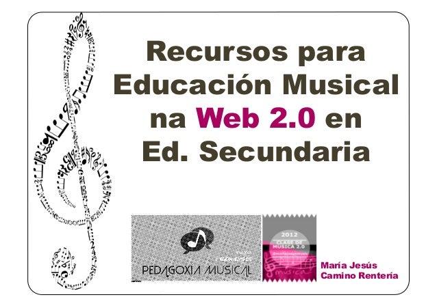 Recursos para  Educación Musical  na Web 2.0 en  Ed. Secundaria  María Jesús  Camino Rentería