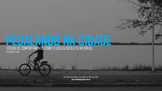 PEDALANDO NA CIDADEESTUDO DE COMPORTAMENTO SOBRE O USO DA BICICLETA NO BRASIL FEVEREIRO | 2015 Um projeto idealizado e exe...