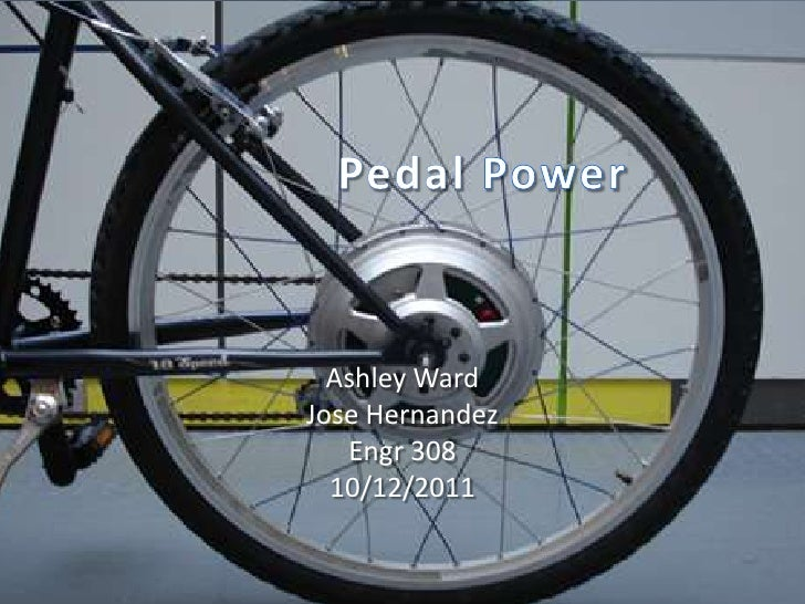 Pedal Power<br />Ashley Ward<br />Jose Hernandez<br />Engr 308<br />10/12/2011<br />