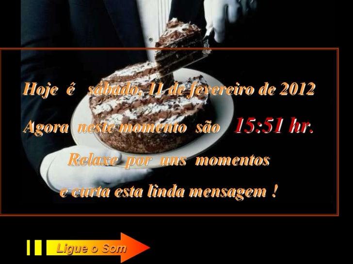 Hoje é sábado, 11 de fevereiro de 2012Agora neste momento são    15:51 hr.     Relaxe por uns momentos    e curta esta lin...