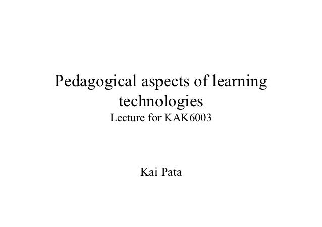 Pedagogical aspects of learning        technologies        Lecture for KAK6003             Kai Pata