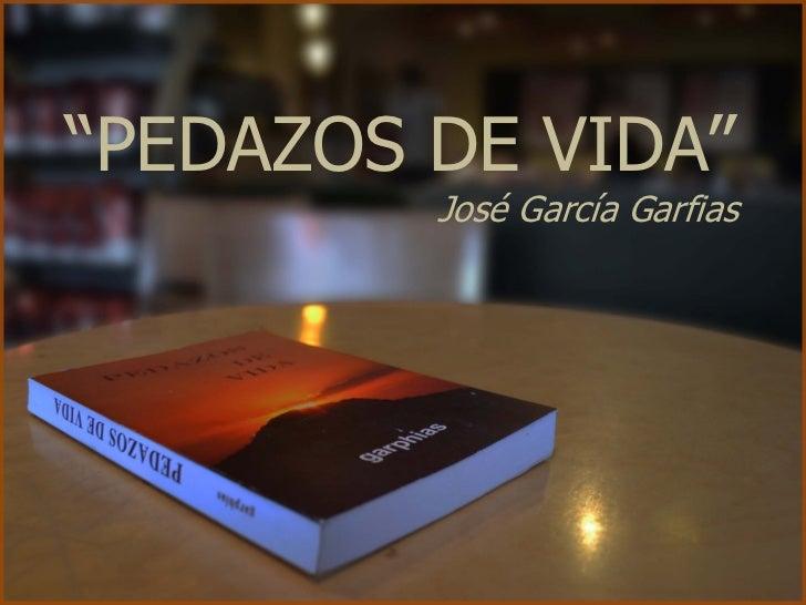 """""""PEDAZOS DE VIDA""""         José García Garfias"""
