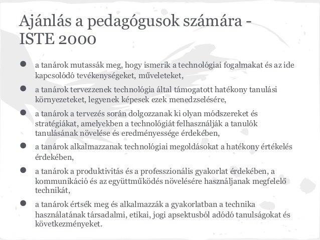 Ajánlás a pedagógusok számára -ISTE 2000●   a tanárok mutassák meg, hogy ismerik a technológiai fogalmakat és az ide    ka...