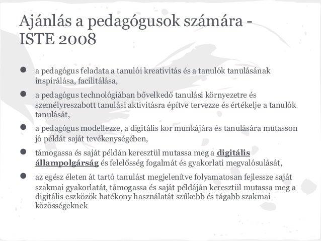 Ajánlás a pedagógusok számára -ISTE 2008●   a pedagógus feladata a tanulói kreativitás és a tanulók tanulásának    inspirá...
