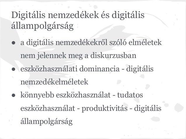 Digitális nemzedékek és digitálisállampolgárság● a digitális nemzedékekről szóló elméletek  nem jelennek meg a diskurzusba...