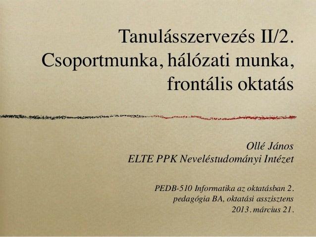 Tanulásszervezés II/2.Csoportmunka, hálózati munka,              frontális oktatás                                Ollé Ján...