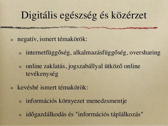 Digitális egészség és közérzetnegatív, ismert témakörök:   internetfüggőség, alkalmazásfüggőség, oversharing   online zakl...