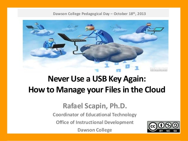 Dawson College Pedagogical Day – October 18th, 2013  Never Use a USB Key Again: How to Manage your Files in the Cloud Rafa...