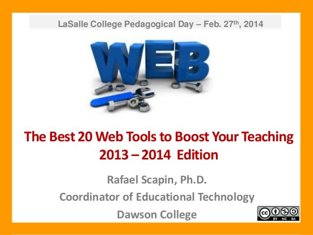 LaSalle College Pedagogical Day – Feb. 27th, 2014  The Best 20 Web Tools to Boost Your Teaching 2013 – 2014 Edition Rafael...