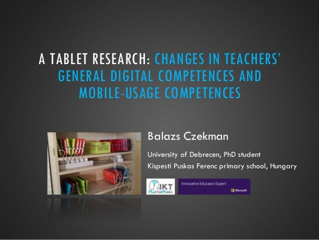 A TABLET RESEARCH: CHANGES IN TEACHERS' GENERAL DIGITAL COMPETENCES AND MOBILE-USAGE COMPETENCES Balazs Czekman University...