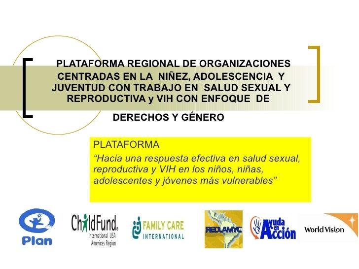 PLATAFORMA REGIONAL DE ORGANIZACIONES CENTRADAS EN LA  NIÑEZ, ADOLESCENCIA  Y JUVENTUD CON TRABAJO EN  SALUD SEXUAL Y REPR...