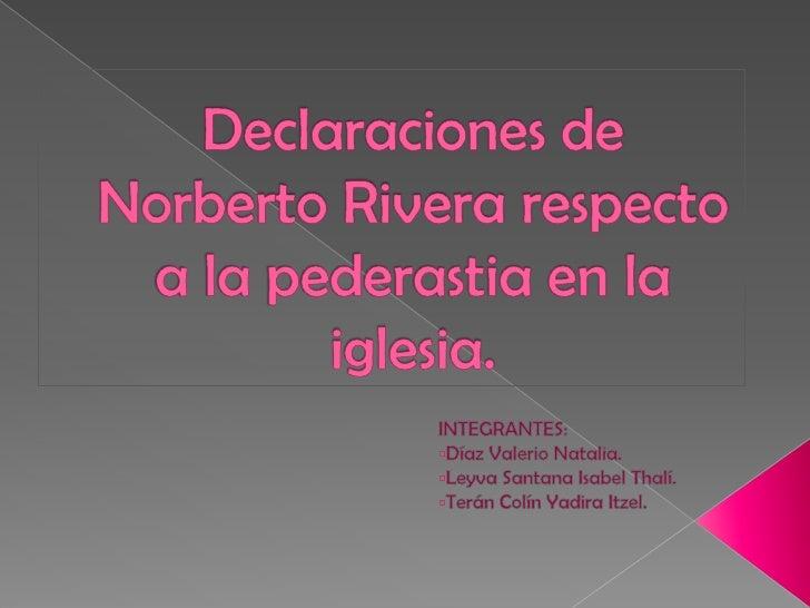 Declaraciones de Norberto Rivera respecto a la pederastia en la iglesia.<br />INTEGRANTES:<br /><ul><li>Díaz Valerio Natalia.