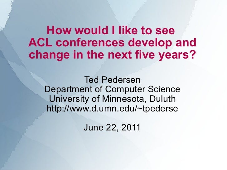 How would I like to see  ACL conferences develop and change in the next five years? Ted Pedersen Department of Computer Sc...