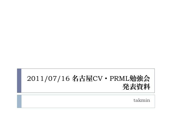 2011/07/16 名古屋CV・PRML勉強会                    発表資料                    takmin