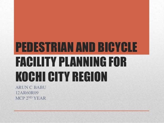 PEDESTRIAN AND BICYCLE FACILITY PLANNING FOR KOCHI CITY REGION ARUN C BABU 12AR60R09 MCP 2ND YEAR